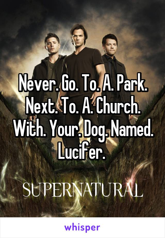 Never. Go. To. A. Park. Next. To. A. Church. With. Your. Dog. Named. Lucifer.