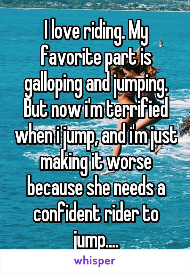 I love riding. My favorite part is galloping and jumping. But now i'm terrified when i jump, and i'm just making it worse because she needs a confident rider to jump....