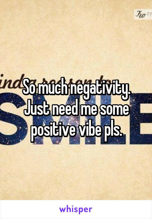 So much negativity. Just need me some positive vibe pls.