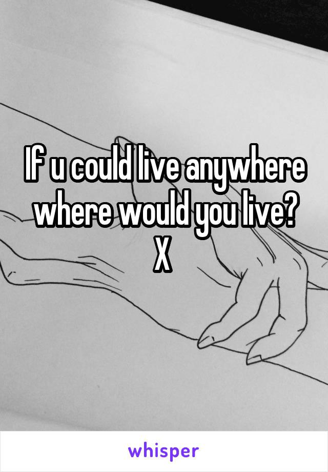 If u could live anywhere where would you live? X