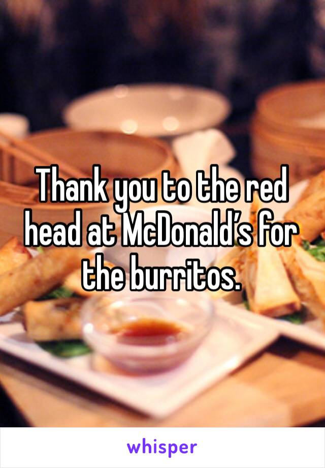 Thank you to the red head at McDonald's for the burritos.