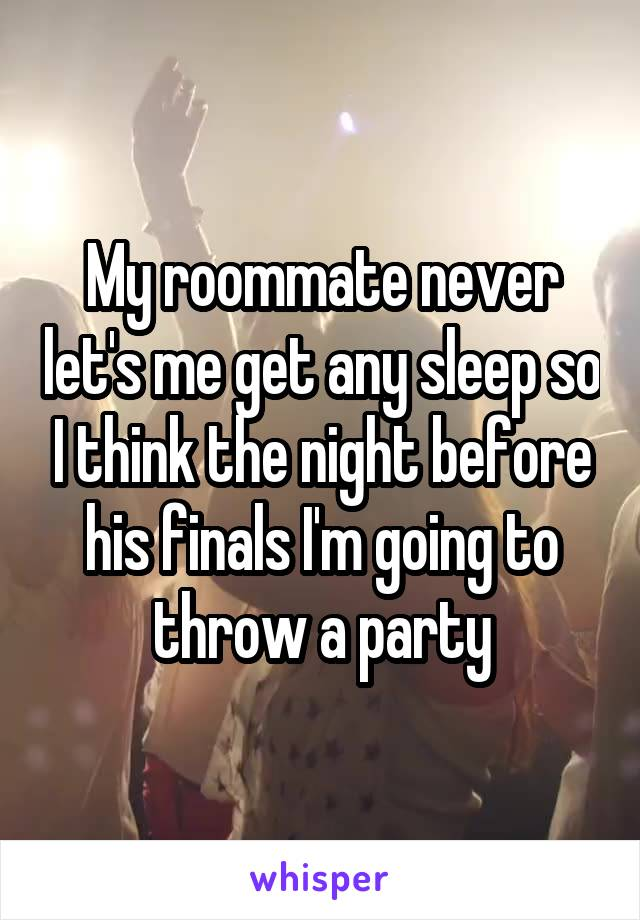 My roommate never let's me get any sleep so I think the night before his finals I'm going to throw a party