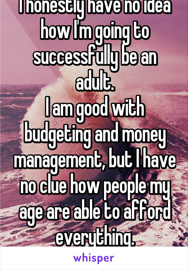 I honestly have no idea how I'm going to successfully be an adult. I am good with budgeting and money management, but I have no clue how people my age are able to afford everything. How do ends meet?