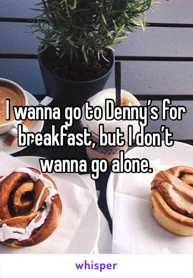 I wanna go to Denny's for breakfast, but I don't wanna go alone.