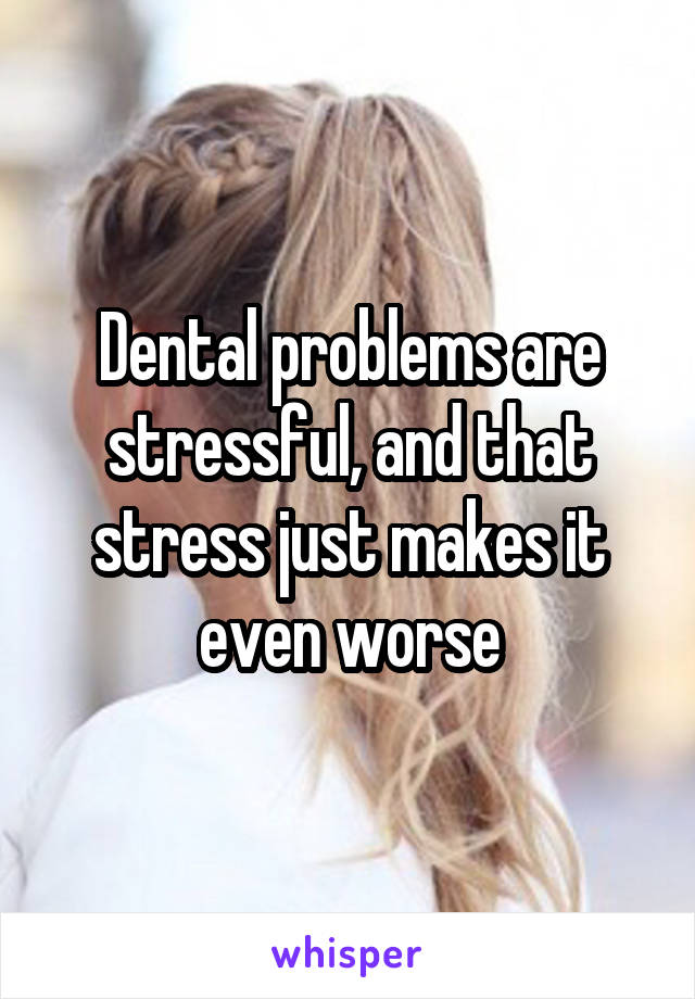 Dental problems are stressful, and that stress just makes it even worse