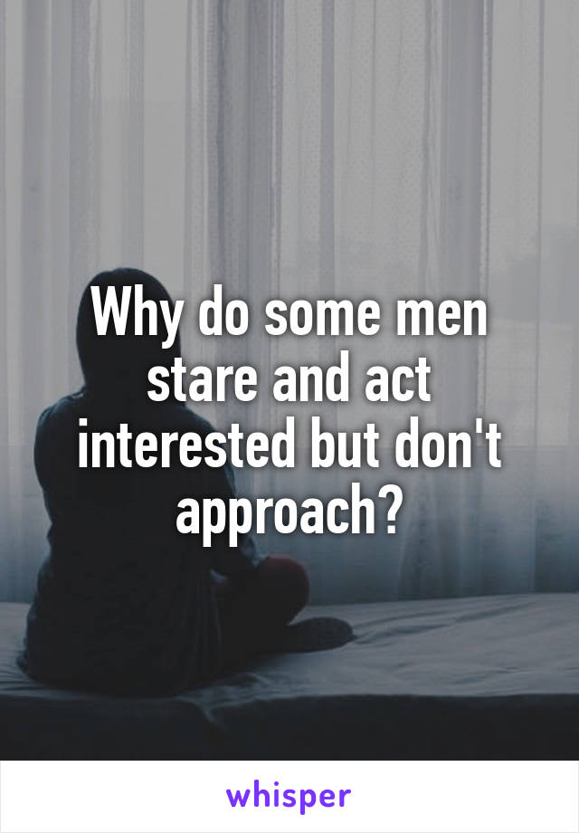 Why do some men stare and act interested but don't approach?