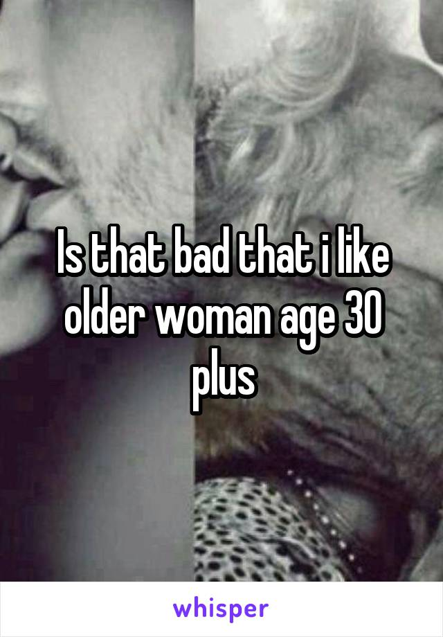 Is that bad that i like older woman age 30 plus