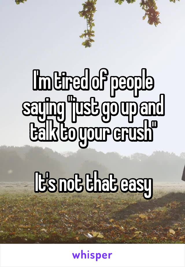 "I'm tired of people saying ""just go up and talk to your crush""  It's not that easy"
