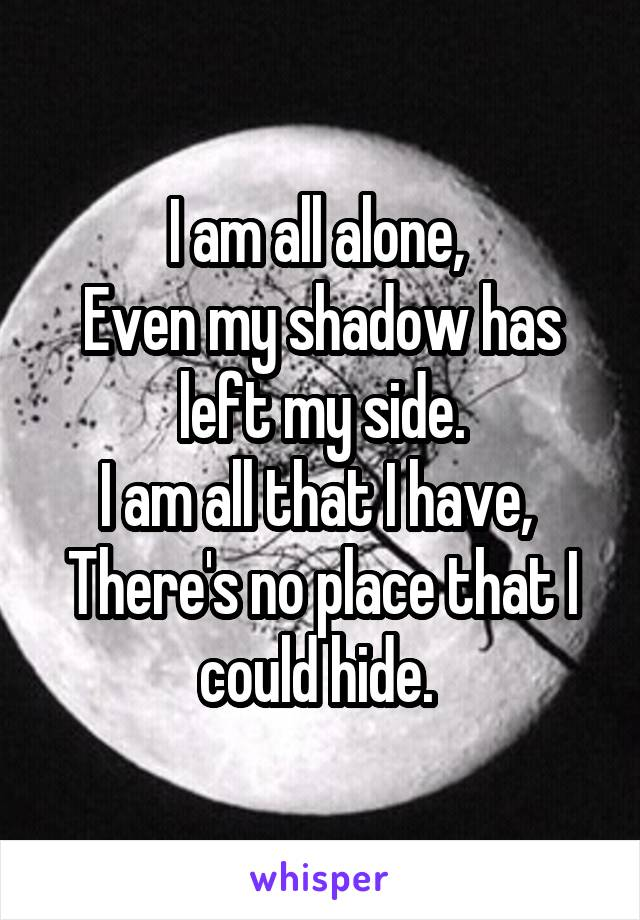 I am all alone,  Even my shadow has left my side. I am all that I have,  There's no place that I could hide.