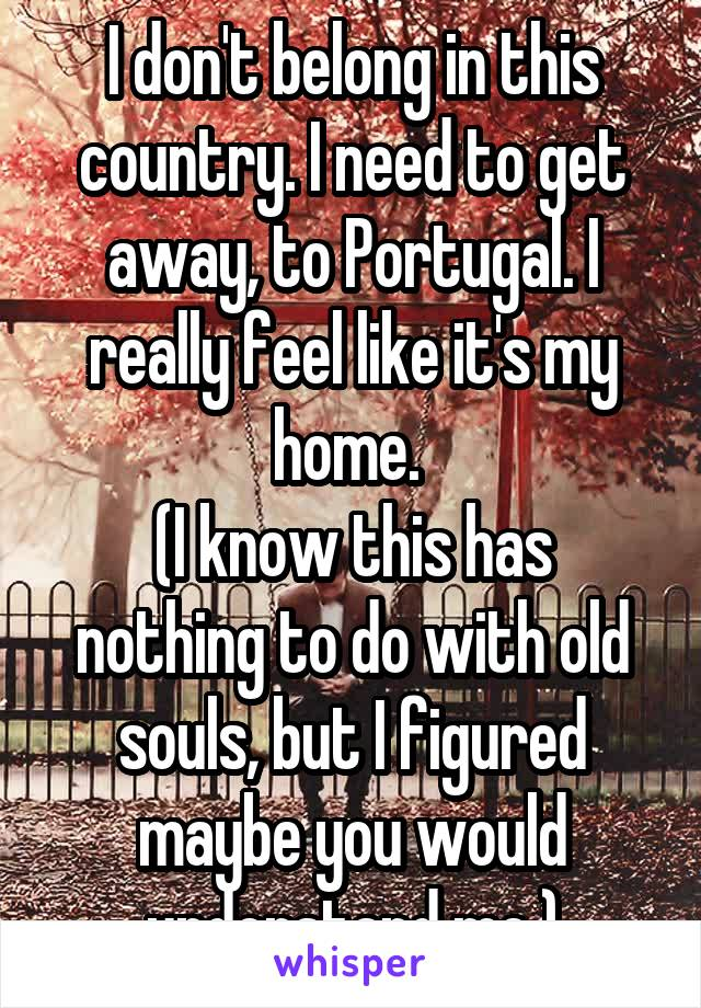 I don't belong in this country. I need to get away, to Portugal. I really feel like it's my home.  (I know this has nothing to do with old souls, but I figured maybe you would understand me.)