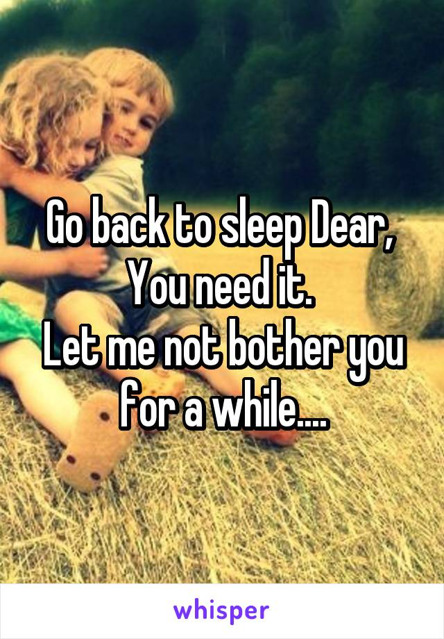 Go back to sleep Dear,  You need it.  Let me not bother you for a while....