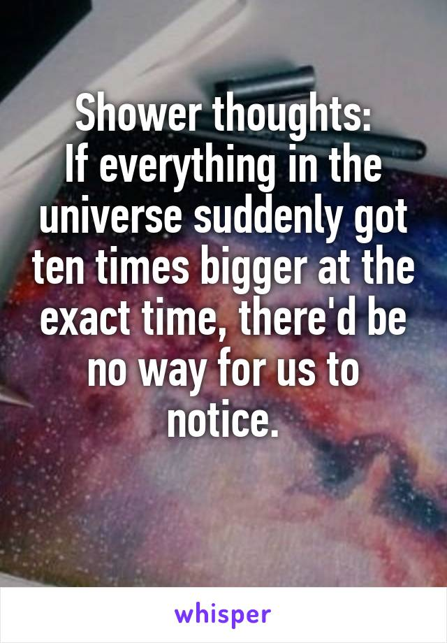 Shower thoughts: If everything in the universe suddenly got ten times bigger at the exact time, there'd be no way for us to notice.