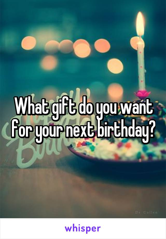 What gift do you want for your next birthday?