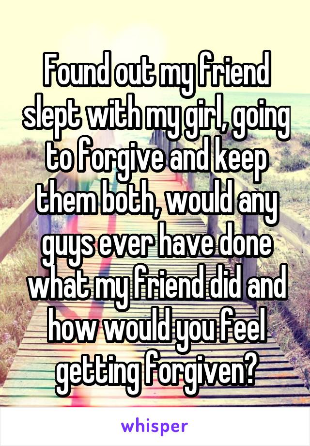Found out my friend slept with my girl, going to forgive and keep them both, would any guys ever have done what my friend did and how would you feel getting forgiven?