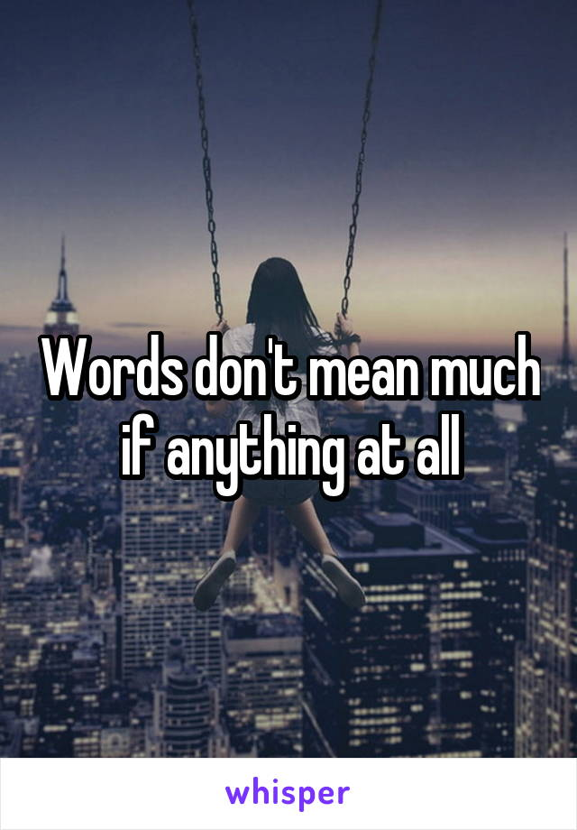 Words don't mean much if anything at all