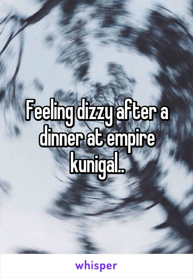 Feeling dizzy after a dinner at empire kunigal..