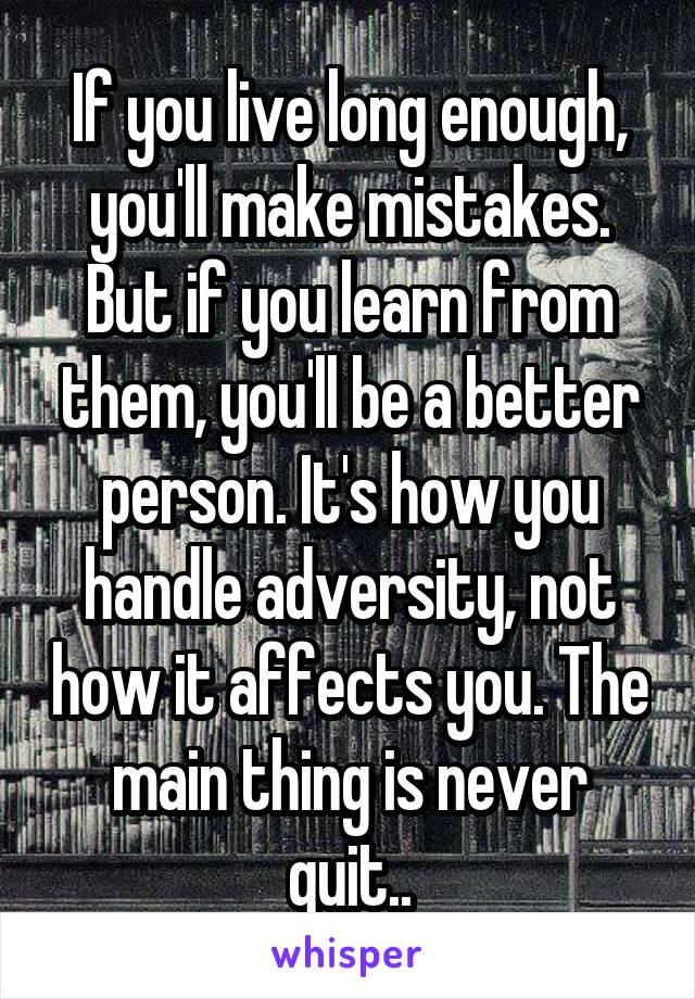 If you live long enough, you'll make mistakes. But if you learn from them, you'll be a better person. It's how you handle adversity, not how it affects you. The main thing is never quit..