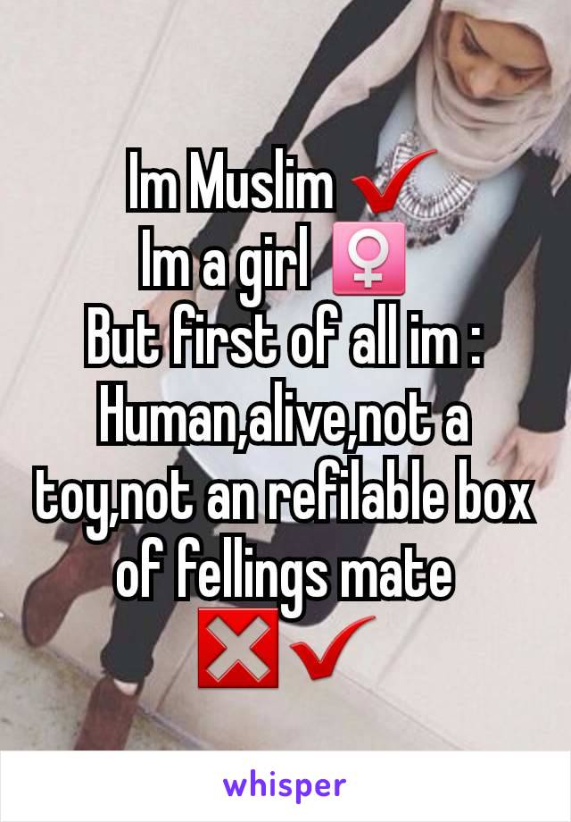 Im Muslim ✔ Im a girl ♀️  But first of all im : Human,alive,not a toy,not an refilable box of fellings mate ❎✔