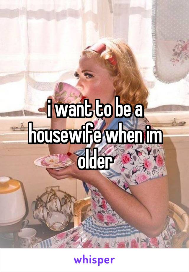 i want to be a housewife when im older