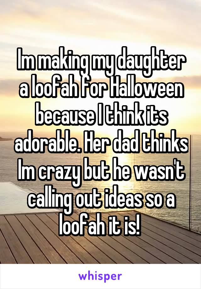 Im making my daughter a loofah for Halloween because I think its adorable. Her dad thinks Im crazy but he wasn't calling out ideas so a loofah it is!
