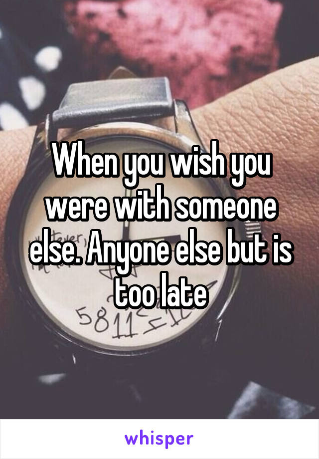 When you wish you were with someone else. Anyone else but is too late