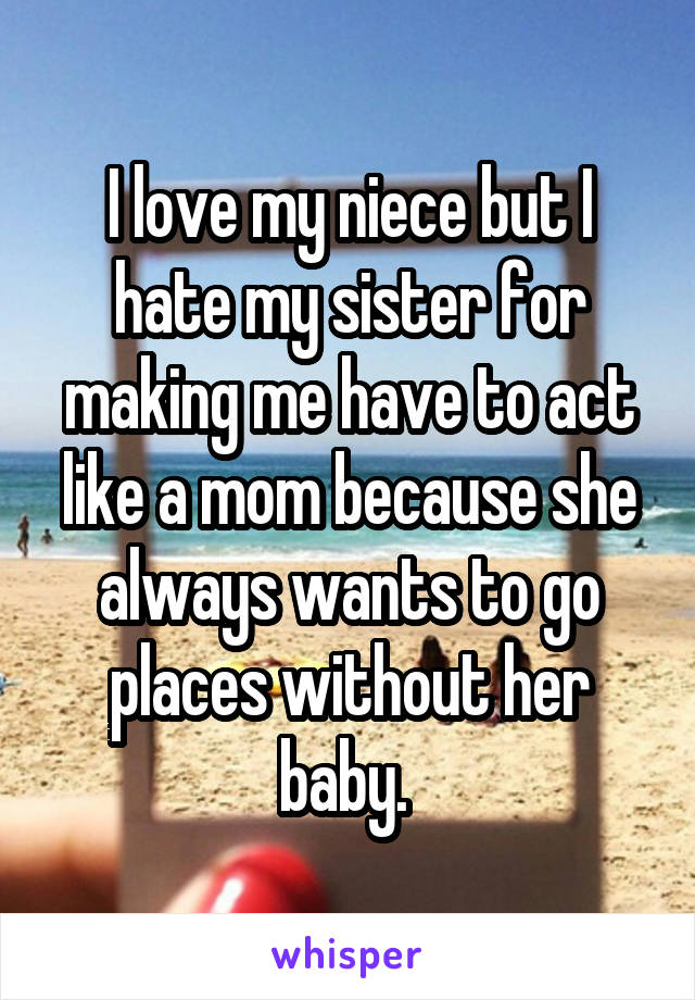 I love my niece but I hate my sister for making me have to act like a mom because she always wants to go places without her baby.