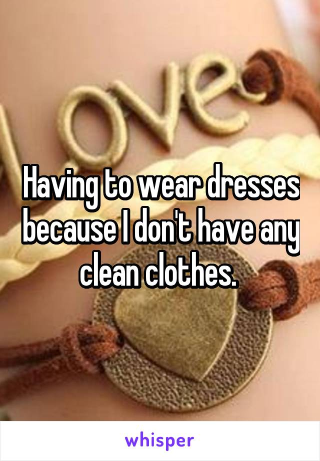 Having to wear dresses because I don't have any clean clothes.
