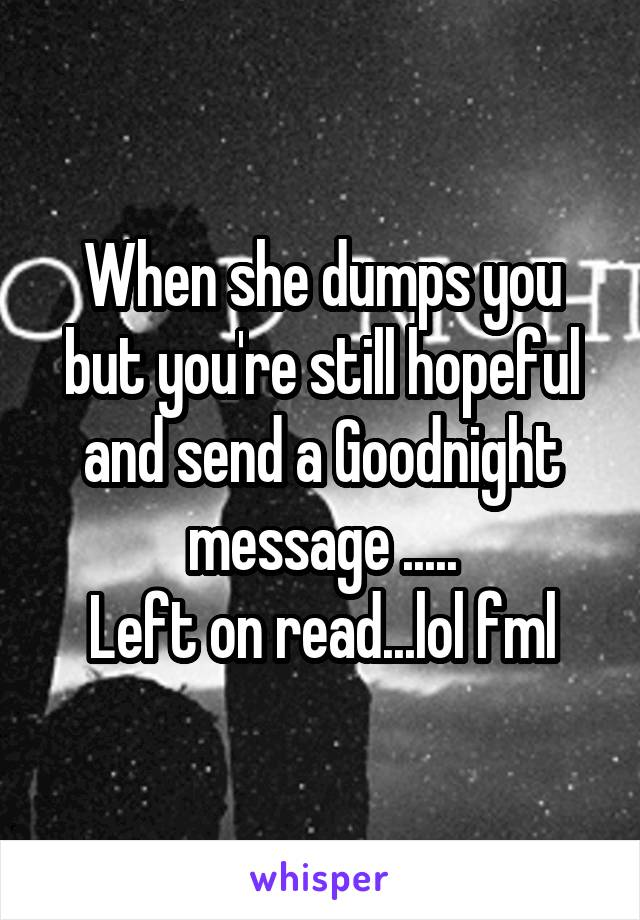 When she dumps you but you're still hopeful and send a Goodnight message ..... Left on read...lol fml
