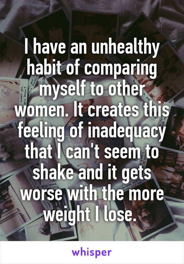 I have an unhealthy habit of comparing myself to other women. It creates this feeling of inadequacy that I can't seem to shake and it gets worse with the more weight I lose.
