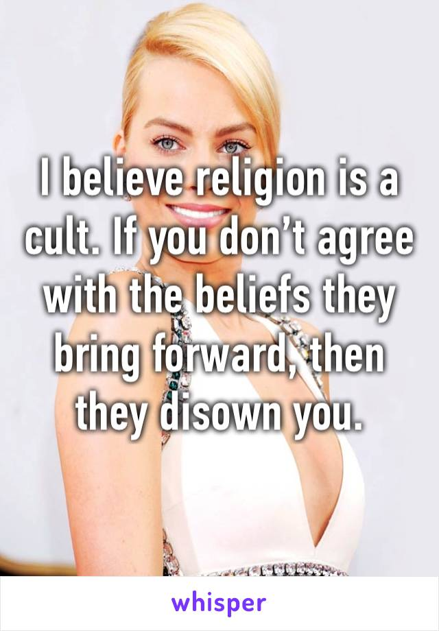 I believe religion is a cult. If you don't agree with the beliefs they bring forward, then they disown you.