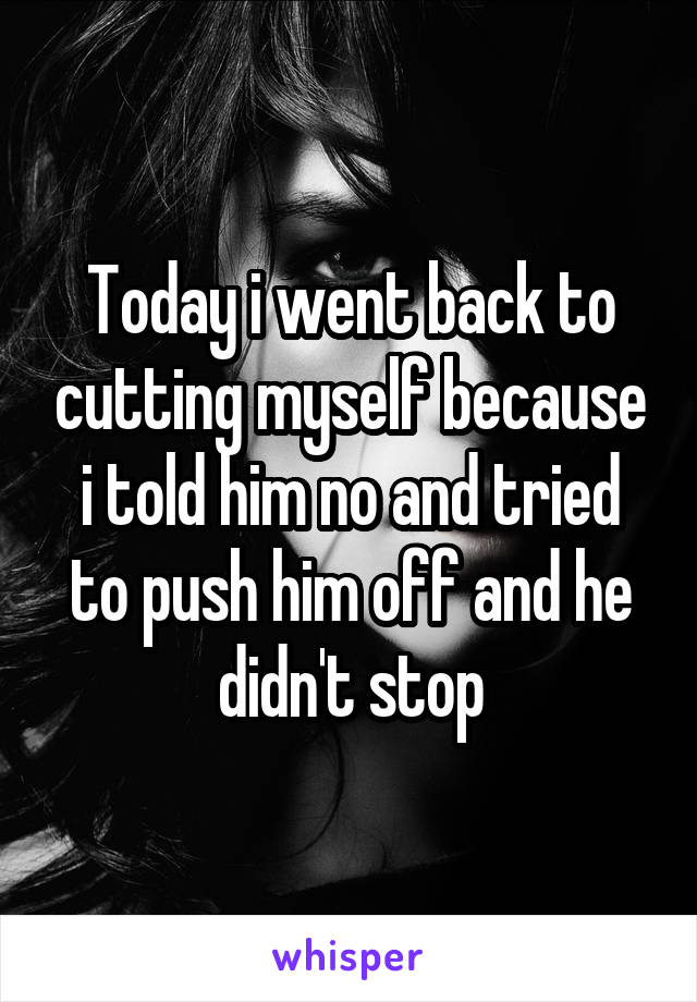 Today i went back to cutting myself because i told him no and tried to push him off and he didn't stop