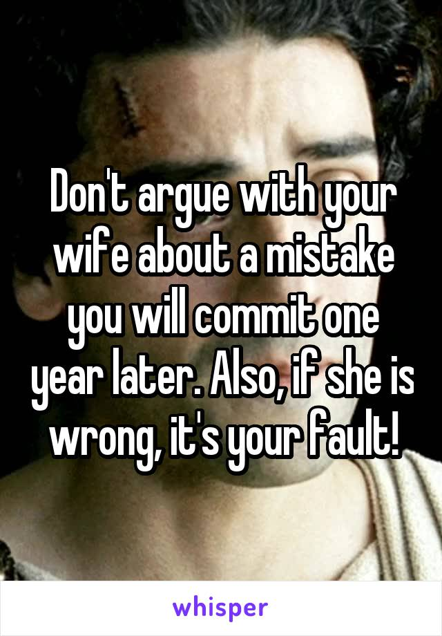 Don't argue with your wife about a mistake you will commit one year later. Also, if she is wrong, it's your fault!
