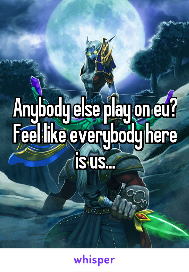 Anybody else play on eu? Feel like everybody here is us...