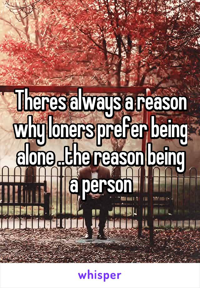 Theres always a reason why loners prefer being alone ..the reason being a person