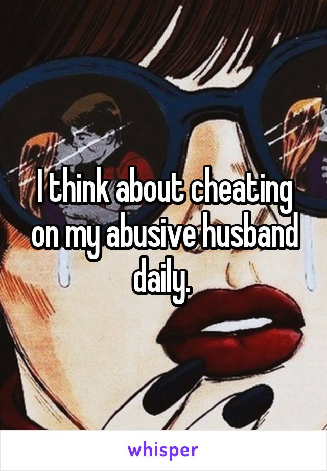 I think about cheating on my abusive husband daily.