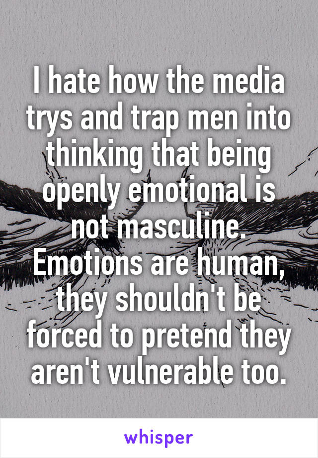 I hate how the media trys and trap men into thinking that being openly emotional is not masculine. Emotions are human, they shouldn't be forced to pretend they aren't vulnerable too.