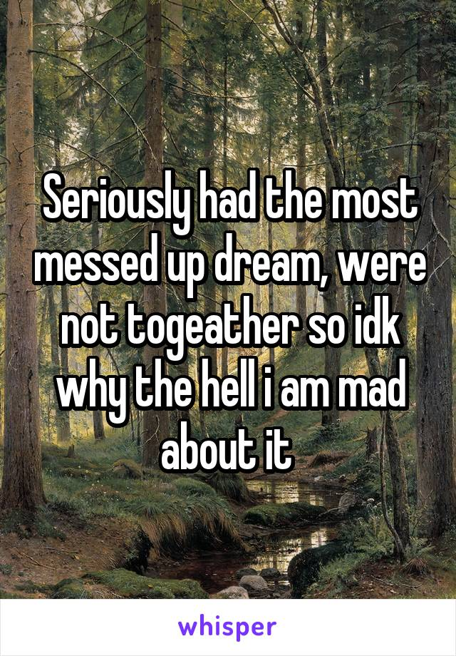 Seriously had the most messed up dream, were not togeather so idk why the hell i am mad about it