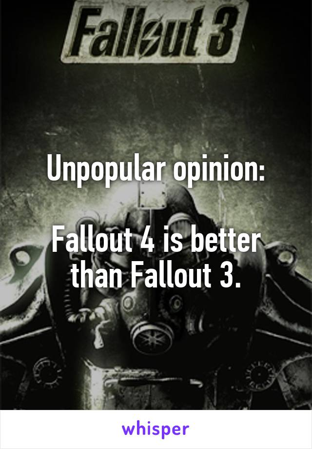 Unpopular opinion:  Fallout 4 is better than Fallout 3.