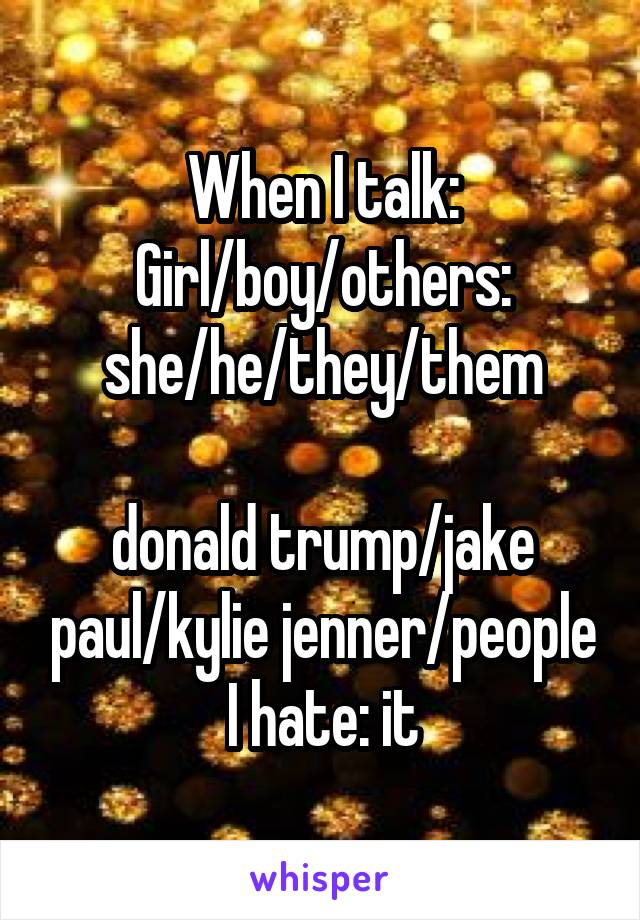 When I talk: Girl/boy/others: she/he/they/them  donald trump/jake paul/kylie jenner/people I hate: it