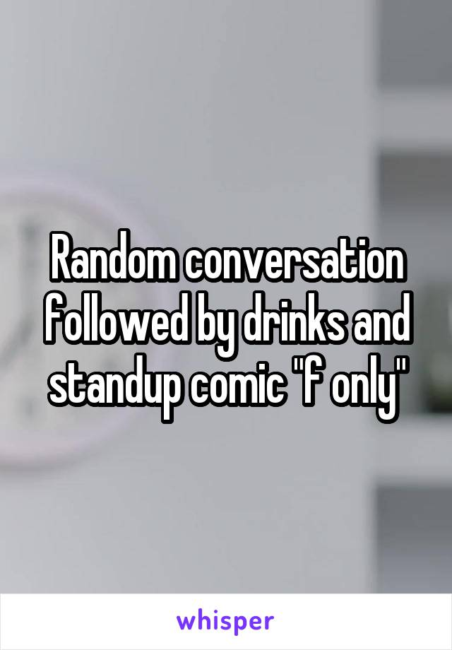 "Random conversation followed by drinks and standup comic ""f only"""