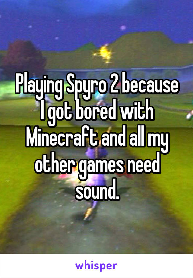 Playing Spyro 2 because I got bored with Minecraft and all my other games need sound.