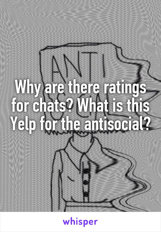Why are there ratings for chats? What is this Yelp for the antisocial?