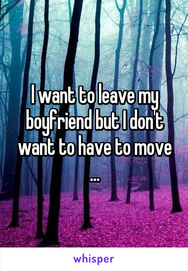 I want to leave my boyfriend but I don't want to have to move ...