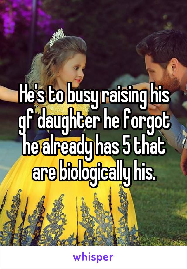 He's to busy raising his gf daughter he forgot he already has 5 that are biologically his.