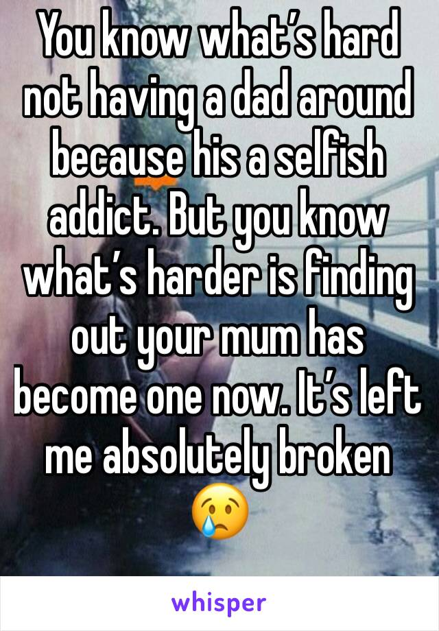 You know what's hard not having a dad around because his a selfish addict. But you know what's harder is finding out your mum has become one now. It's left me absolutely broken 😢