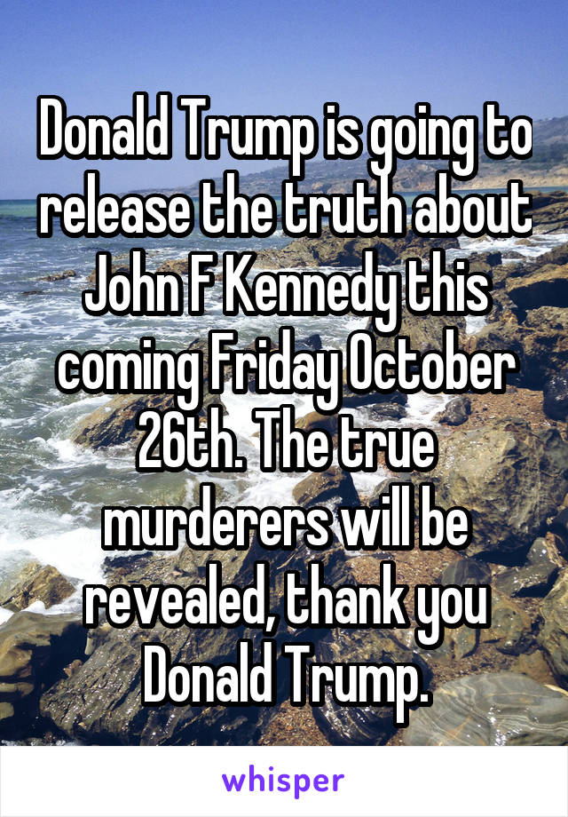 Donald Trump is going to release the truth about John F Kennedy this coming Friday October 26th. The true murderers will be revealed, thank you Donald Trump.