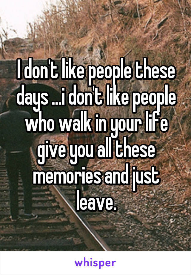 I don't like people these days ...i don't like people who walk in your life give you all these memories and just leave.