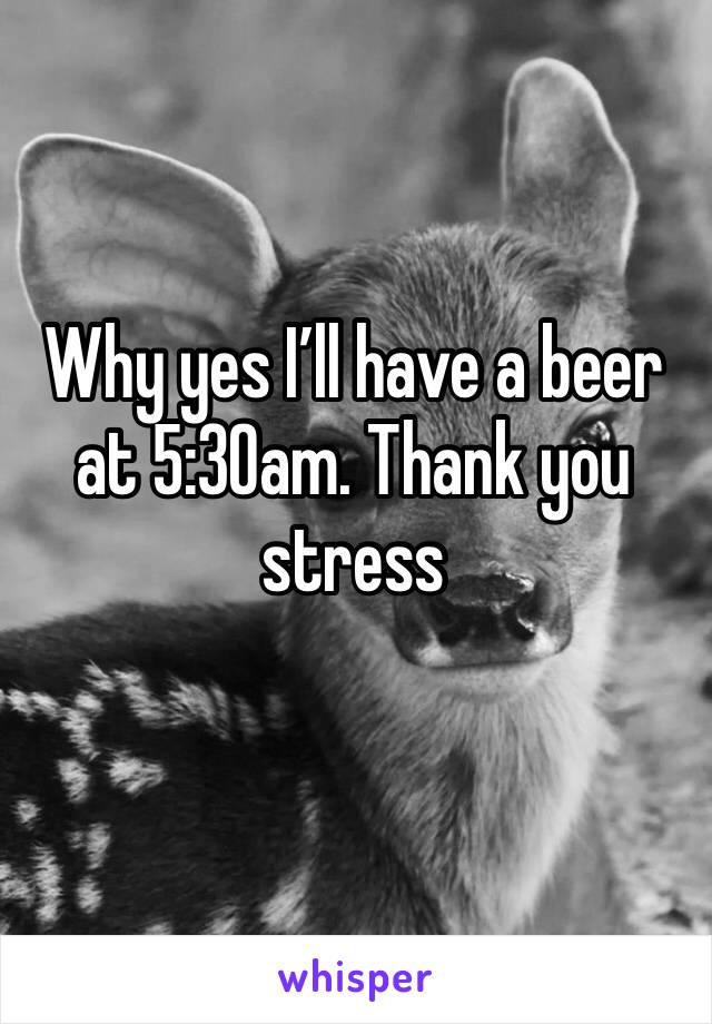 Why yes I'll have a beer at 5:30am. Thank you stress