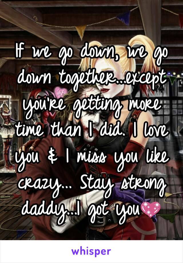 If we go down, we go down together...except you're getting more time than I did. I love you & I miss you like crazy... Stay strong daddy...I got you💖