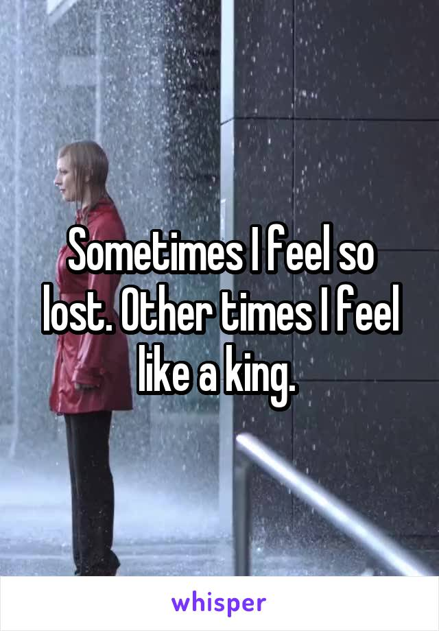 Sometimes I feel so lost. Other times I feel like a king.